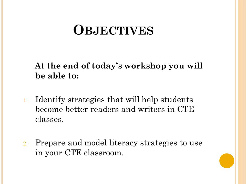 O BJECTIVES At the end of today's workshop you will be able to: 1. Identify strategies that will help students become better readers and writers in CT