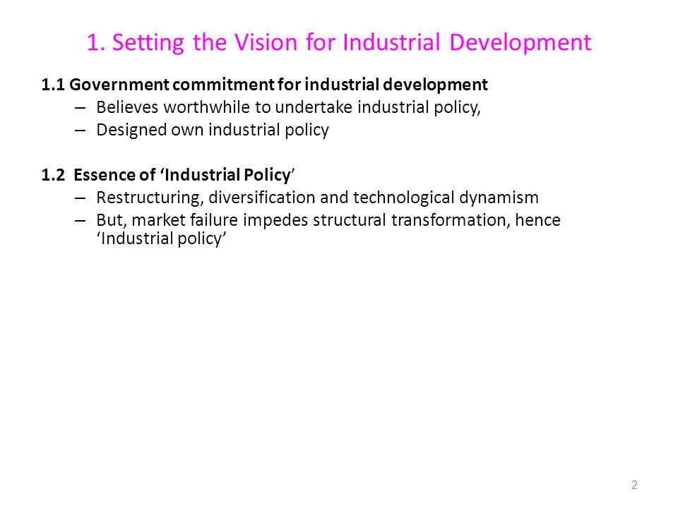 1. Setting the Vision for Industrial Development 1.1 Government commitment for industrial development – Believes worthwhile to undertake industrial po