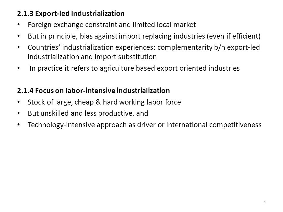 2.1.3 Export-led Industrialization Foreign exchange constraint and limited local market But in principle, bias against import replacing industries (even if efficient) Countries' industrialization experiences: complementarity b/n export-led industrialization and import substitution In practice it refers to agriculture based export oriented industries 2.1.4 Focus on labor-intensive industrialization Stock of large, cheap & hard working labor force But unskilled and less productive, and Technology-intensive approach as driver or international competitiveness 4