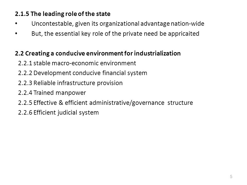 2.1.5 The leading role of the state Uncontestable, given its organizational advantage nation-wide But, the essential key role of the private need be appricaited 2.2 Creating a conducive environment for industrialization 2.2.1 stable macro-economic environment 2.2.2 Development conducive financial system 2.2.3 Reliable infrastructure provision 2.2.4 Trained manpower 2.2.5 Effective & efficient administrative/governance structure 2.2.6 Efficient judicial system 5