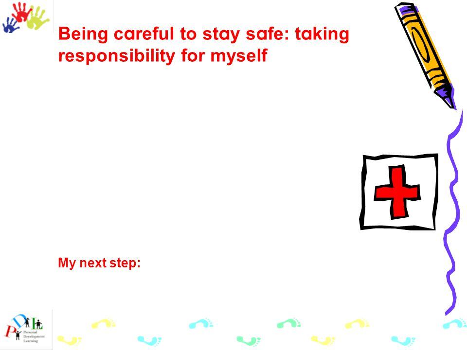 Being c a reful to st a y s a fe: t a king responsibility for myself My next step: