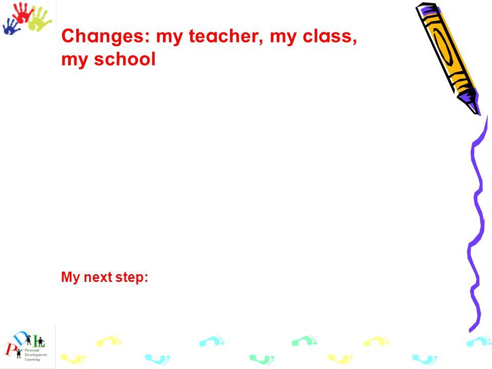 Ch a nges: my te a cher, my cl a ss, my school My next step: