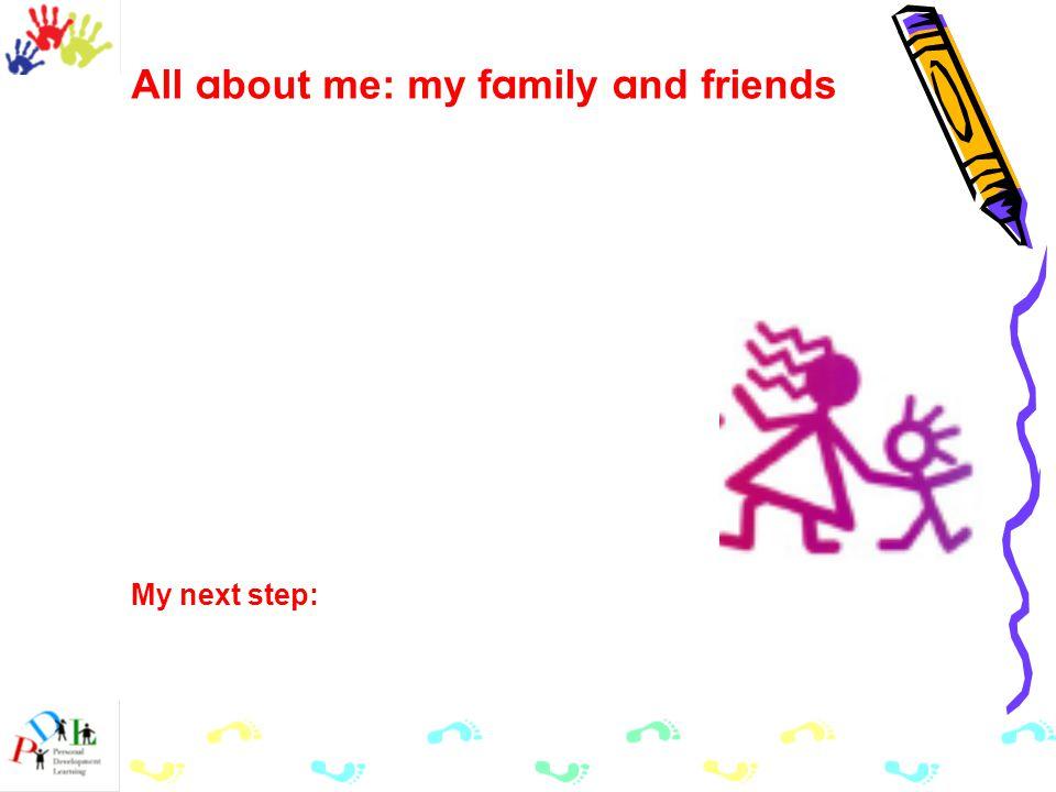 All a bout me: my f a mily a nd friends My next step: