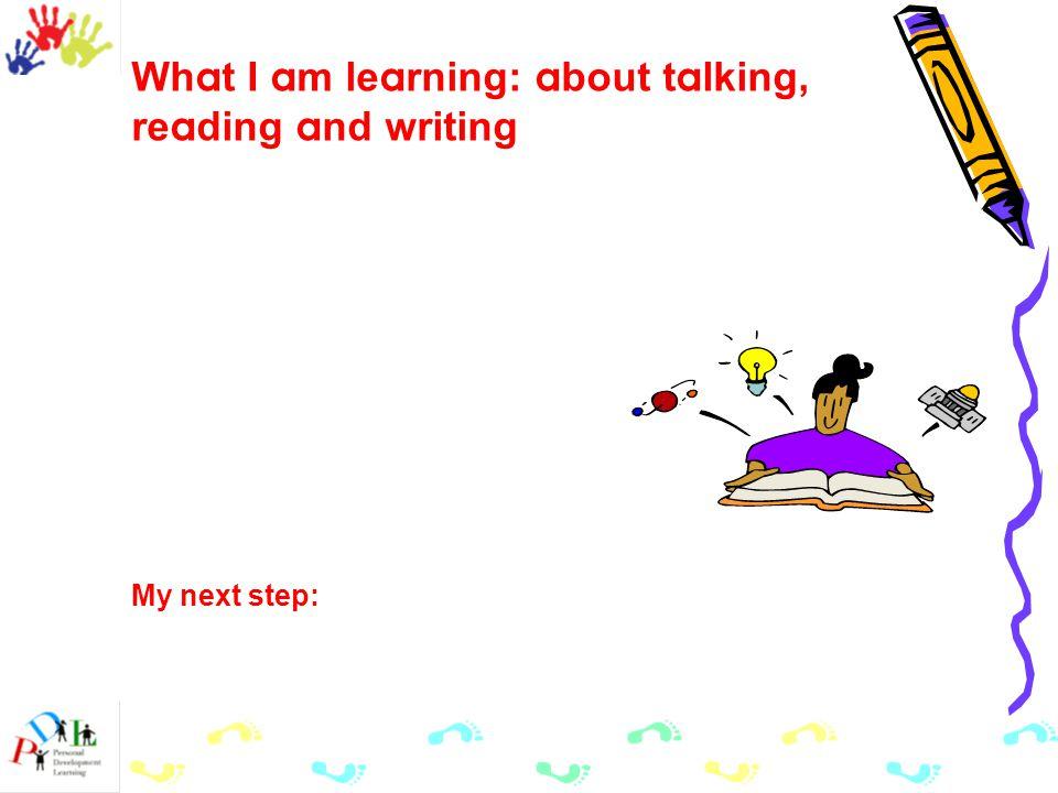 Wh a t I a m le a rning: a bout t a lking, re a ding a nd writing My next step: