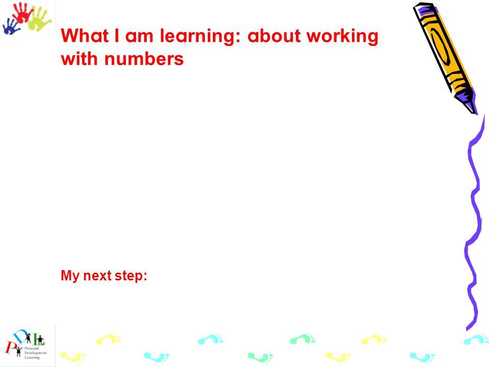 Wh a t I a m le a rning: a bout working with numbers My next step: