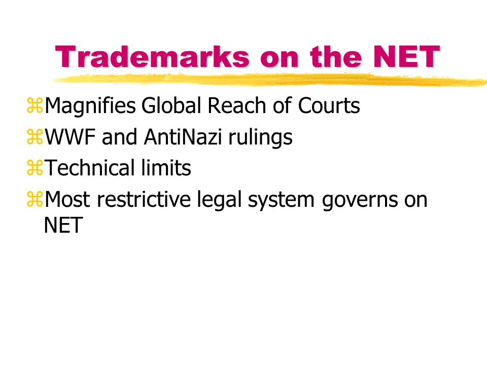 Trademarks on the NET zMagnifies Global Reach of Courts zWWF and AntiNazi rulings zTechnical limits zMost restrictive legal system governs on NET