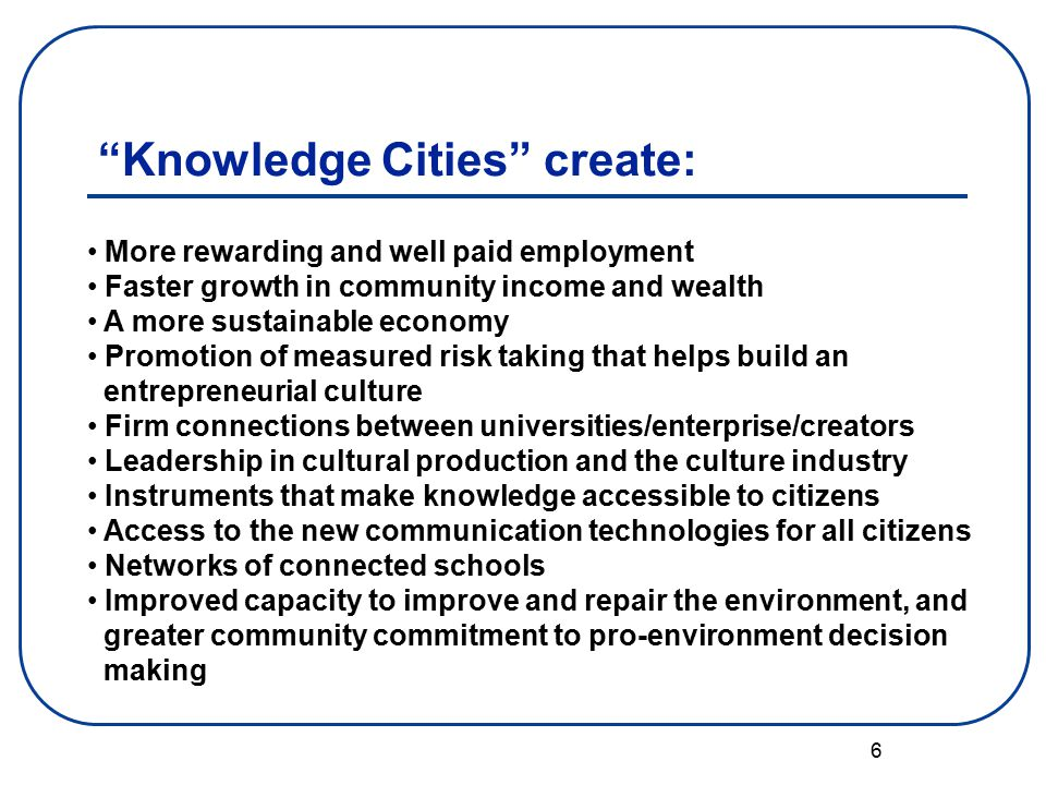 6 Knowledge Cities create: More rewarding and well paid employment Faster growth in community income and wealth A more sustainable economy Promotion of measured risk taking that helps build an entrepreneurial culture Firm connections between universities/enterprise/creators Leadership in cultural production and the culture industry Instruments that make knowledge accessible to citizens Access to the new communication technologies for all citizens Networks of connected schools Improved capacity to improve and repair the environment, and greater community commitment to pro-environment decision making