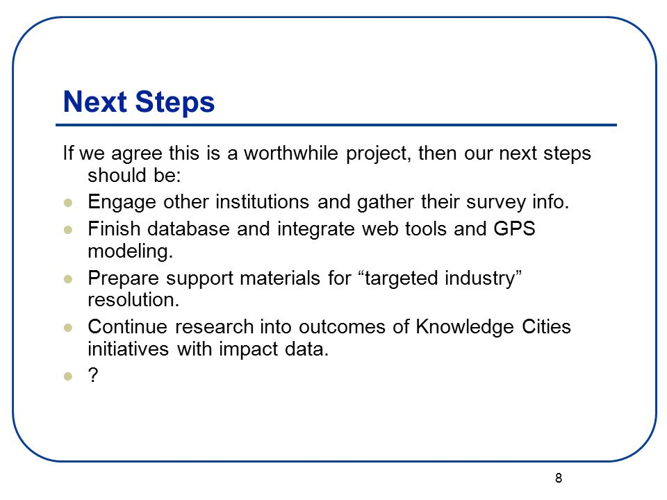 8 Next Steps If we agree this is a worthwhile project, then our next steps should be: Engage other institutions and gather their survey info.