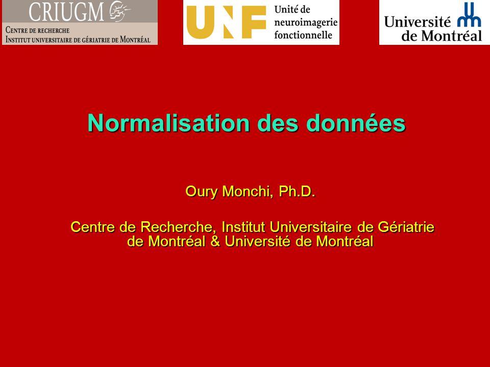 Normalisation des données Oury Monchi, Ph.D. Centre de Recherche, Institut Universitaire de Gériatrie de Montréal & Université de Montréal Centre de R