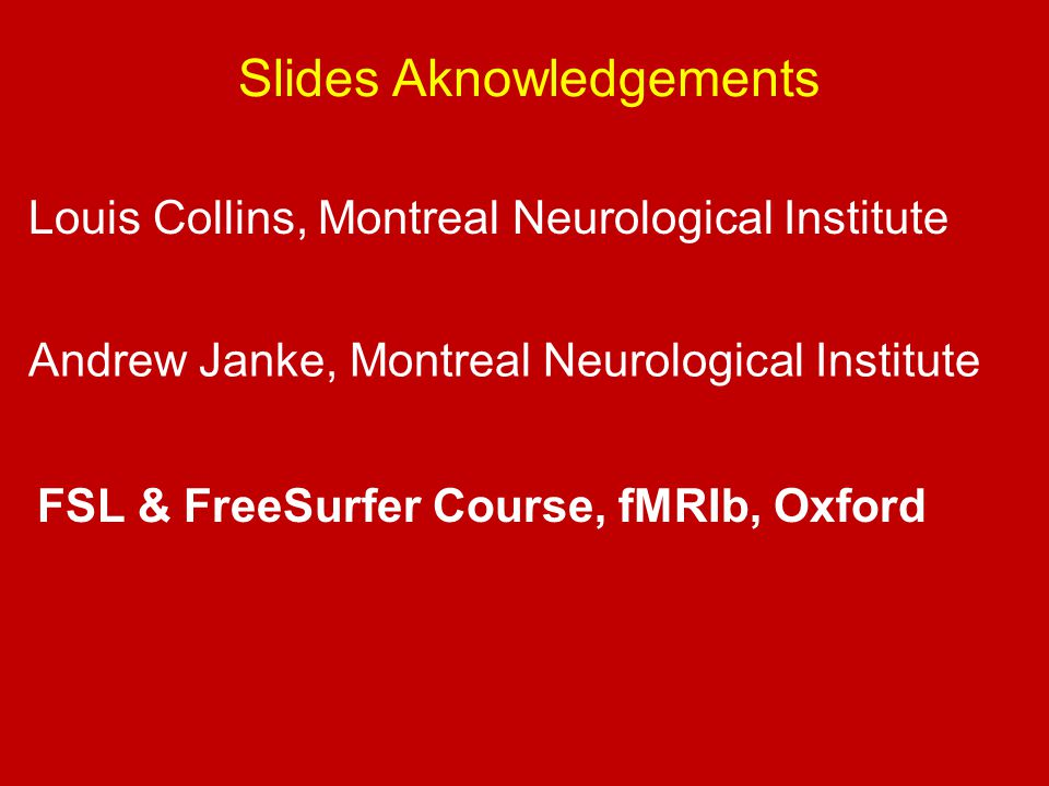 Slides Aknowledgements Louis Collins, Montreal Neurological Institute Andrew Janke, Montreal Neurological Institute FSL & FreeSurfer Course, fMRIb, Oxford