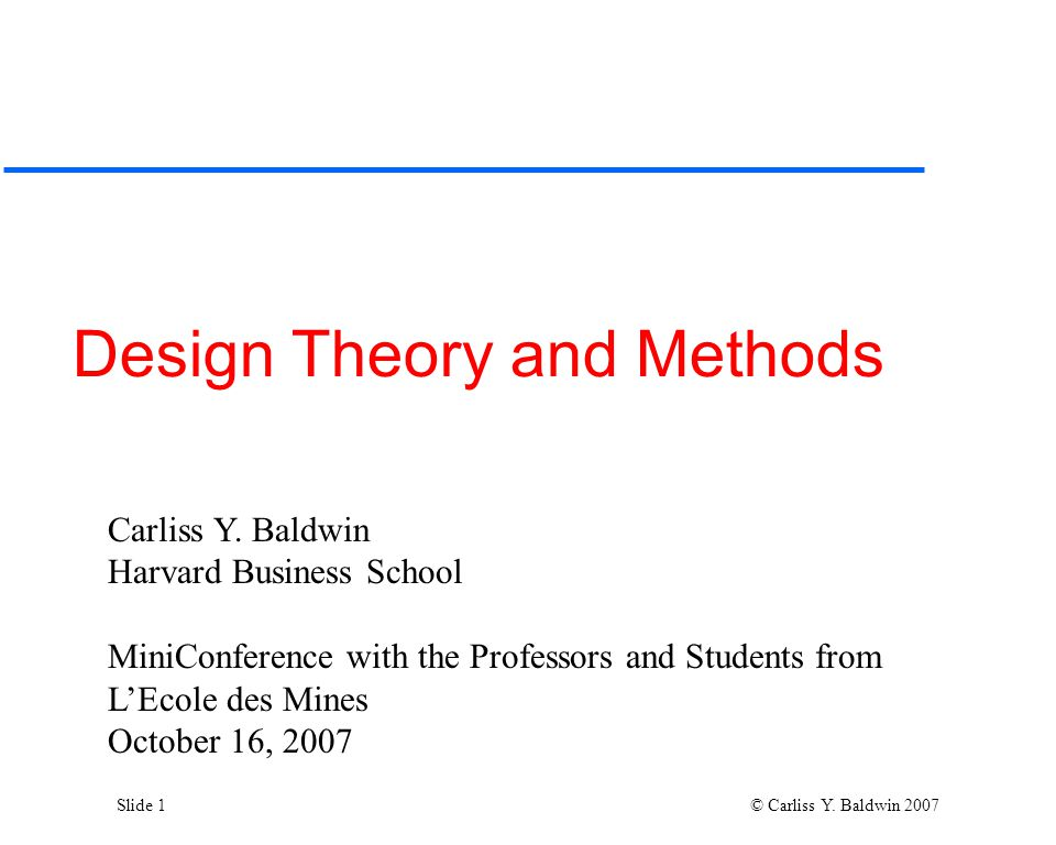Slide 1 © Carliss Y. Baldwin 2007 Design Theory and Methods Carliss Y.