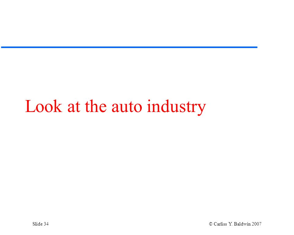 Slide 34 © Carliss Y. Baldwin 2007 Look at the auto industry