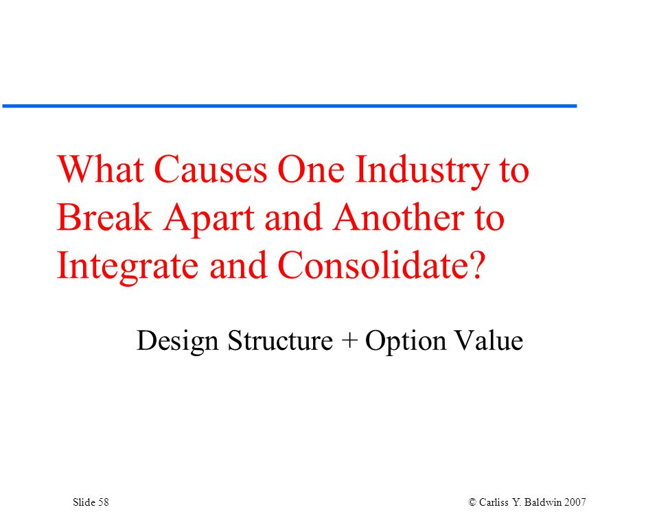 Slide 58 © Carliss Y. Baldwin 2007 What Causes One Industry to Break Apart and Another to Integrate and Consolidate? Design Structure + Option Value
