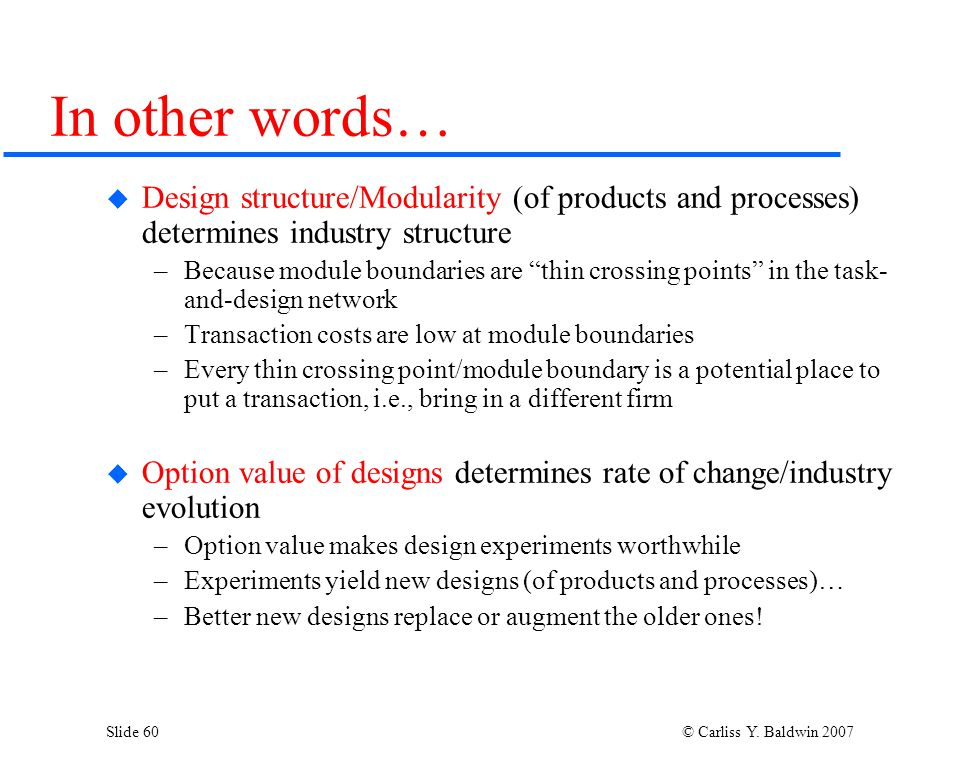 Slide 60 © Carliss Y. Baldwin 2007 In other words…  Design structure/Modularity (of products and processes) determines industry structure –Because mo