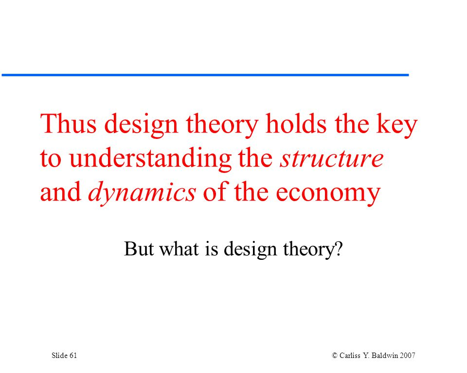 Slide 61 © Carliss Y. Baldwin 2007 Thus design theory holds the key to understanding the structure and dynamics of the economy But what is design theo