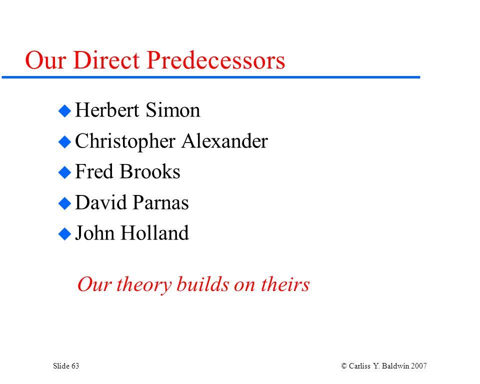 Slide 63 © Carliss Y. Baldwin 2007 Our Direct Predecessors  Herbert Simon  Christopher Alexander  Fred Brooks  David Parnas  John Holland Our the