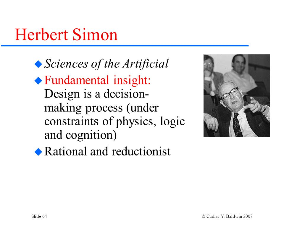 Slide 64 © Carliss Y. Baldwin 2007 Herbert Simon  Sciences of the Artificial  Fundamental insight: Design is a decision- making process (under const