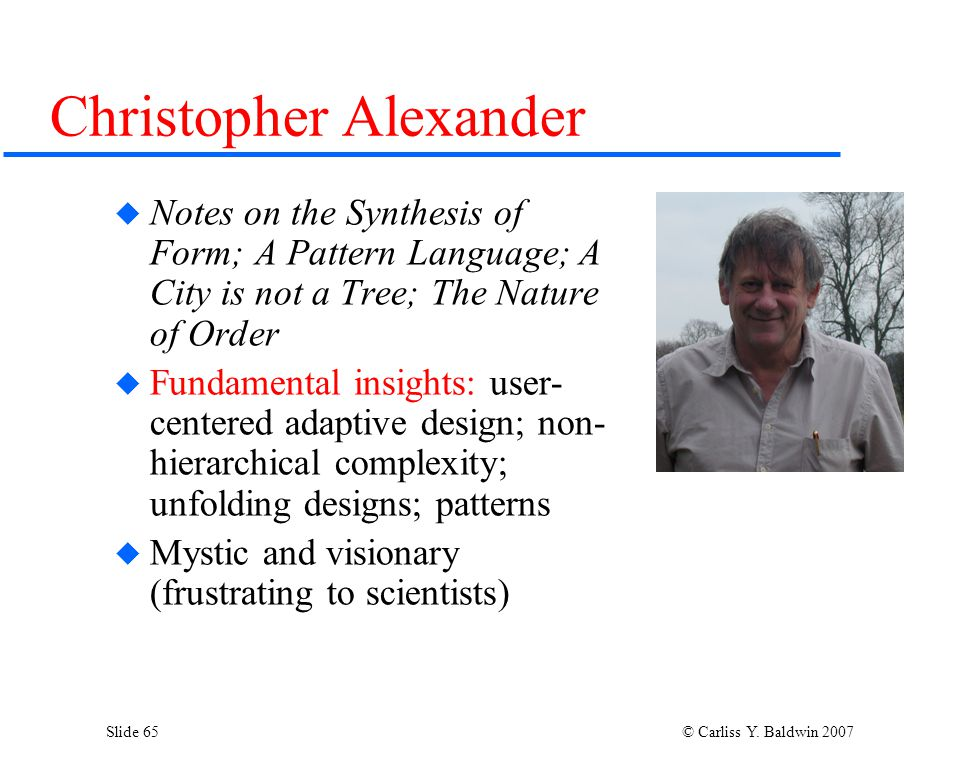 Slide 65 © Carliss Y. Baldwin 2007 Christopher Alexander  Notes on the Synthesis of Form; A Pattern Language; A City is not a Tree; The Nature of Ord