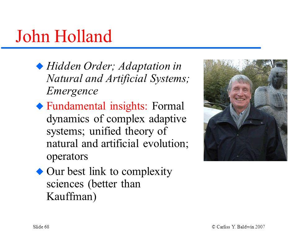 Slide 68 © Carliss Y. Baldwin 2007 John Holland  Hidden Order; Adaptation in Natural and Artificial Systems; Emergence  Fundamental insights: Formal