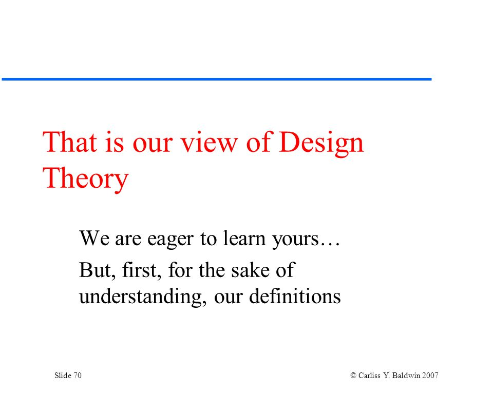 Slide 70 © Carliss Y. Baldwin 2007 That is our view of Design Theory We are eager to learn yours… But, first, for the sake of understanding, our defin