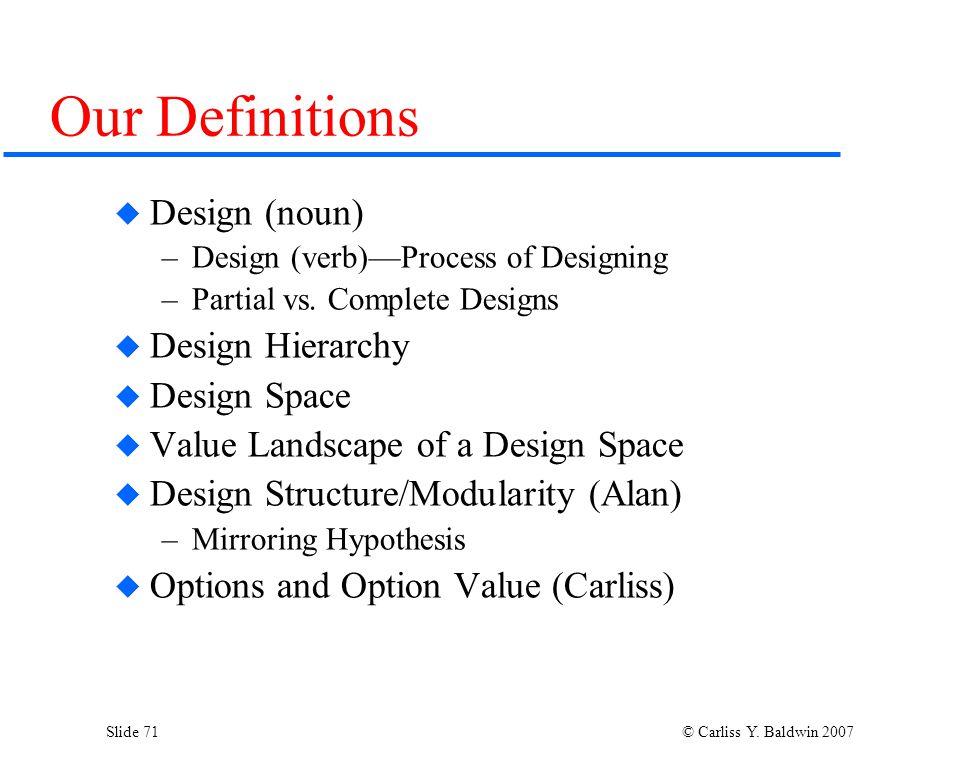 Slide 71 © Carliss Y. Baldwin 2007 Our Definitions  Design (noun) –Design (verb)—Process of Designing –Partial vs. Complete Designs  Design Hierarch