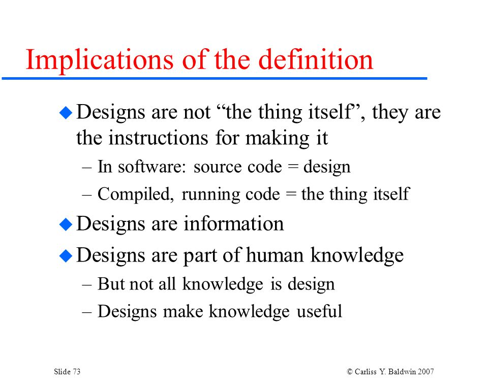 """Slide 73 © Carliss Y. Baldwin 2007 Implications of the definition  Designs are not """"the thing itself"""", they are the instructions for making it –In so"""