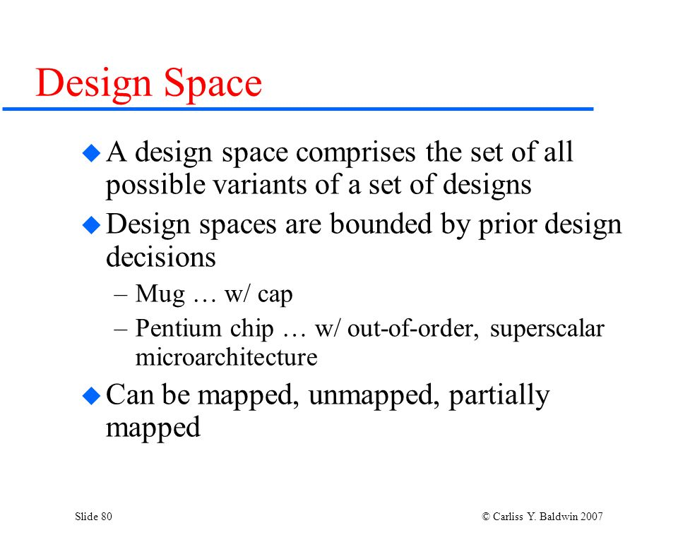 Slide 80 © Carliss Y. Baldwin 2007 Design Space  A design space comprises the set of all possible variants of a set of designs  Design spaces are bo