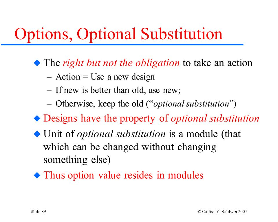 Slide 89 © Carliss Y. Baldwin 2007 Options, Optional Substitution  The right but not the obligation to take an action –Action = Use a new design –If