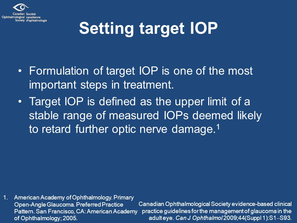 Setting target IOP (cont'd) When setting target IOP, each eye is staged into 1 of 4 severity groups — suspect, early, moderate, or advanced glaucoma — based on: –assessment of the optic nerve and (or) VF –patient factors –age –life expectancy –QOL –risk factors for progression –patient's own input There is a fine line between setting an appropriate goal to prevent optic nerve damage, and being overly aggressive in IOP lowering.