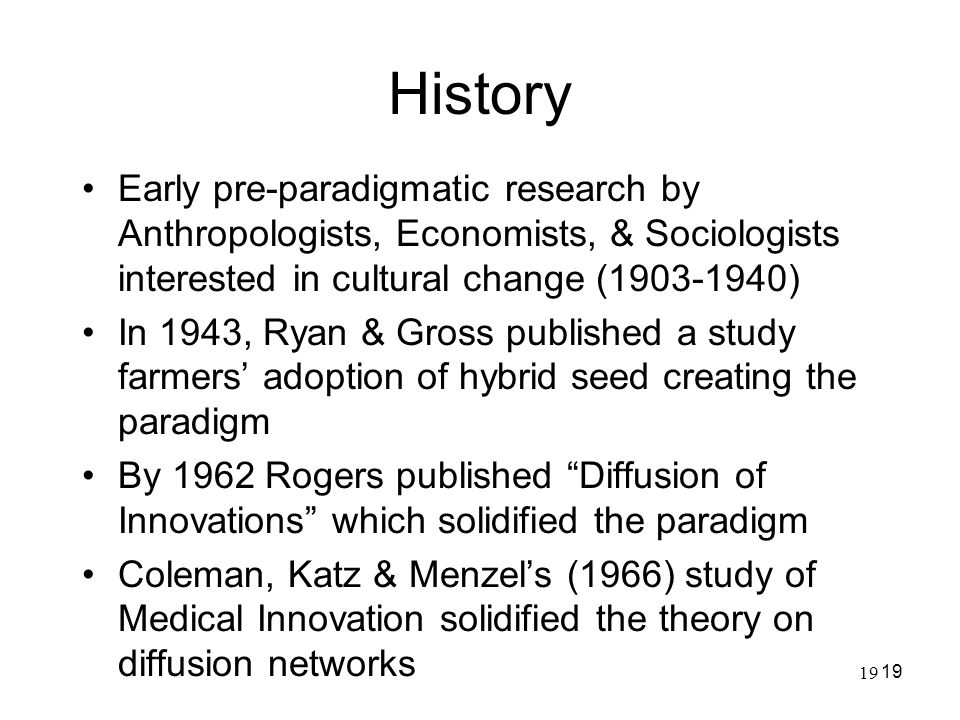 19 History Early pre-paradigmatic research by Anthropologists, Economists, & Sociologists interested in cultural change (1903-1940) In 1943, Ryan & Gr