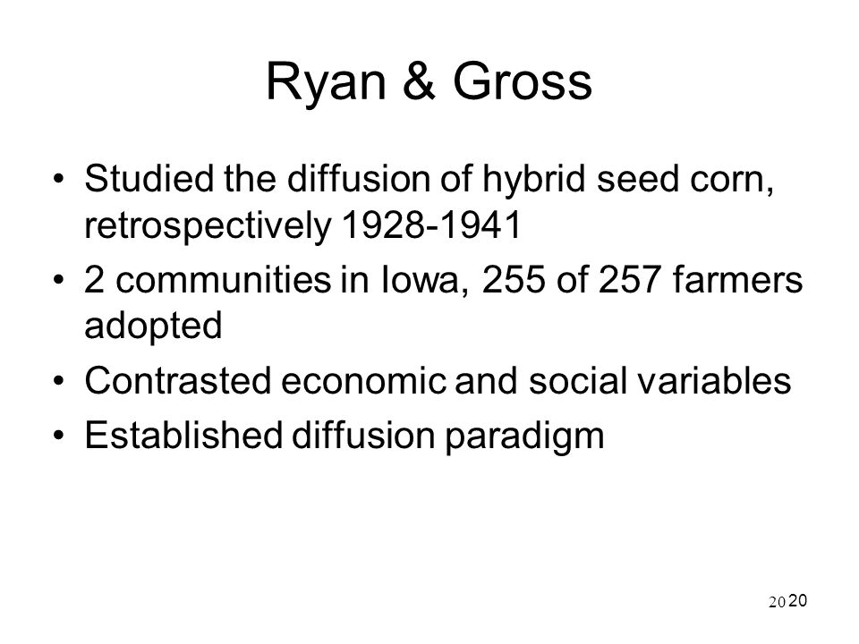 20 Ryan & Gross Studied the diffusion of hybrid seed corn, retrospectively 1928-1941 2 communities in Iowa, 255 of 257 farmers adopted Contrasted econ