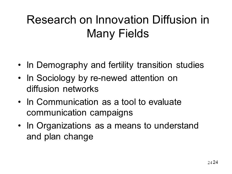24 Research on Innovation Diffusion in Many Fields In Demography and fertility transition studies In Sociology by re-newed attention on diffusion netw