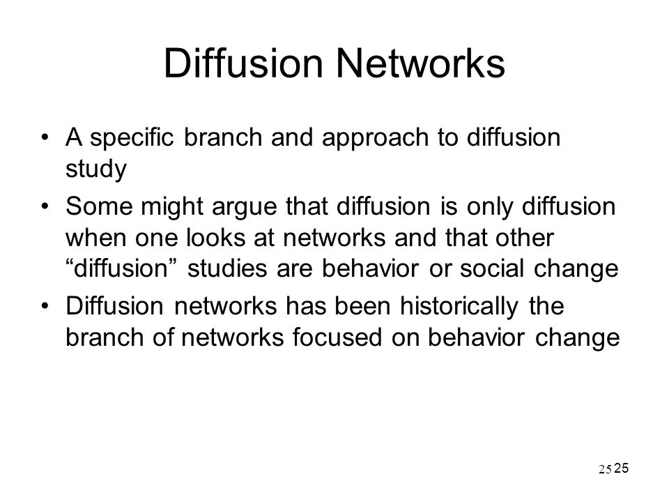 25 Diffusion Networks A specific branch and approach to diffusion study Some might argue that diffusion is only diffusion when one looks at networks a