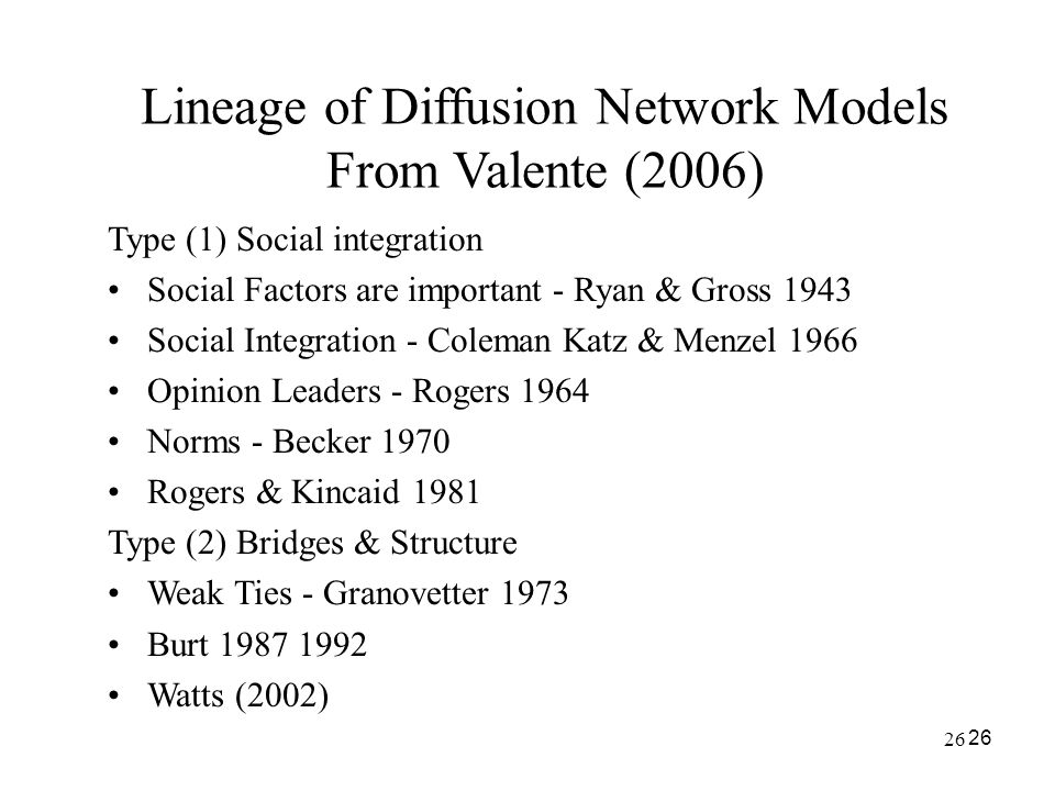 26 Lineage of Diffusion Network Models From Valente (2006) Type (1) Social integration Social Factors are important - Ryan & Gross 1943 Social Integra
