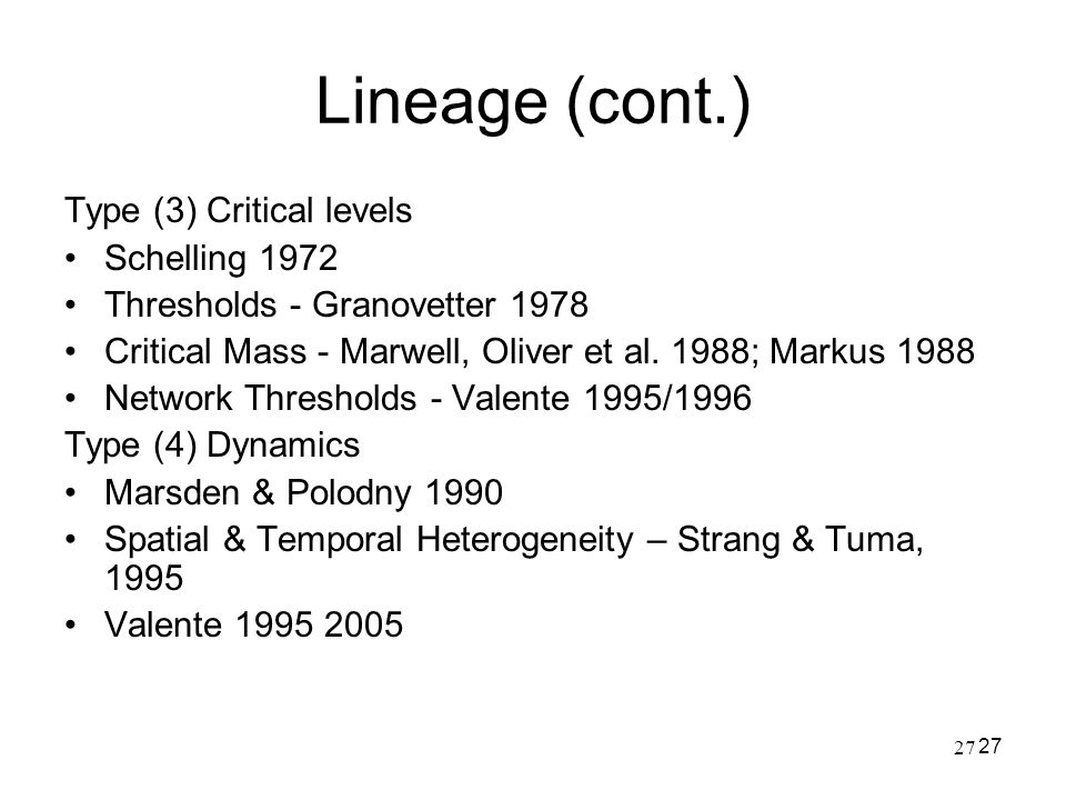 27 Lineage (cont.) Type (3) Critical levels Schelling 1972 Thresholds - Granovetter 1978 Critical Mass - Marwell, Oliver et al. 1988; Markus 1988 Netw