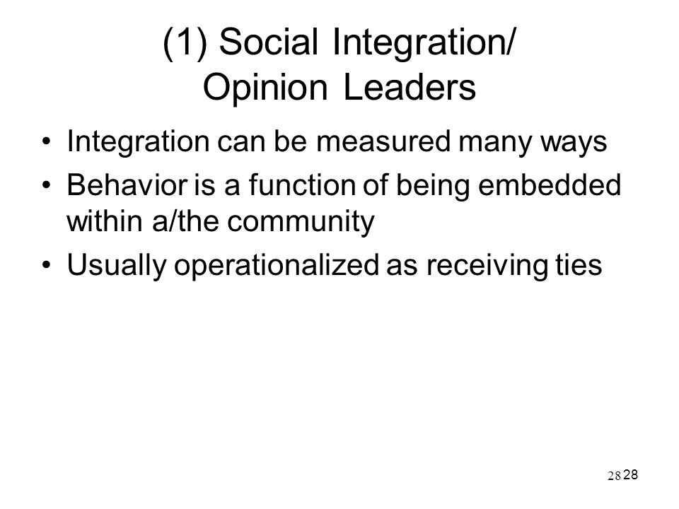 28 (1) Social Integration/ Opinion Leaders Integration can be measured many ways Behavior is a function of being embedded within a/the community Usual