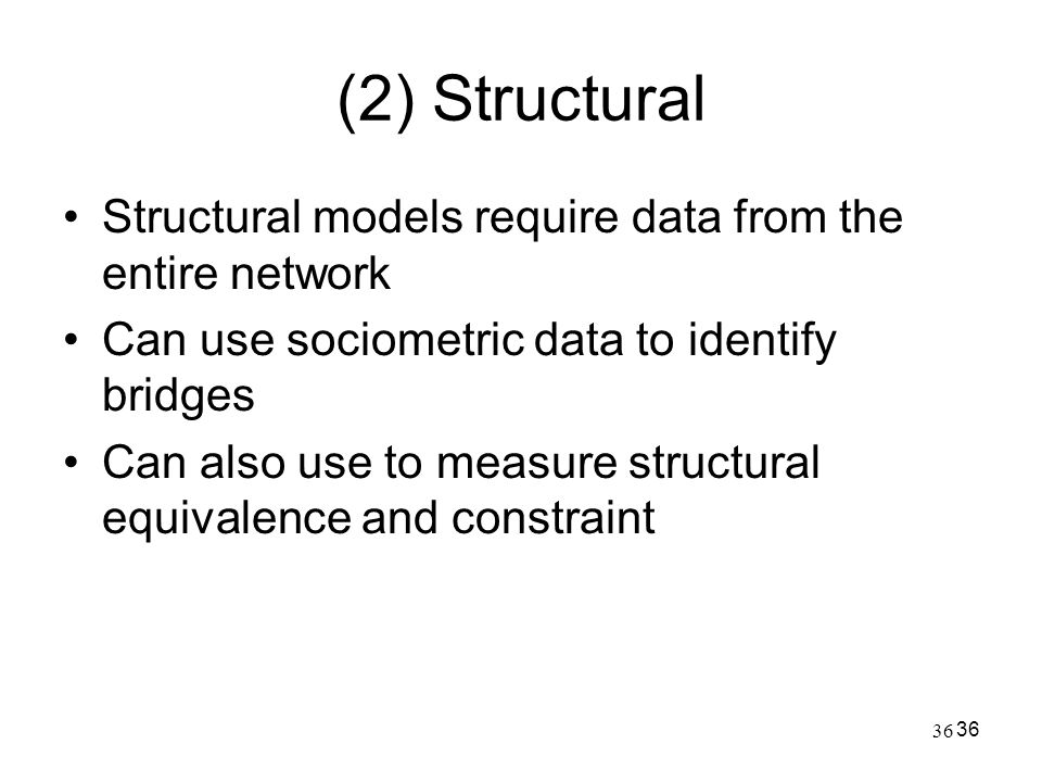 36 (2) Structural Structural models require data from the entire network Can use sociometric data to identify bridges Can also use to measure structur