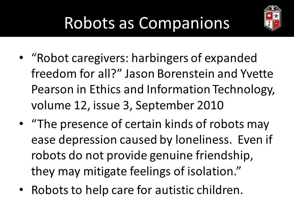 Robots as Companions Robot caregivers: harbingers of expanded freedom for all? Jason Borenstein and Yvette Pearson in Ethics and Information Technology, volume 12, issue 3, September 2010 The presence of certain kinds of robots may ease depression caused by loneliness.