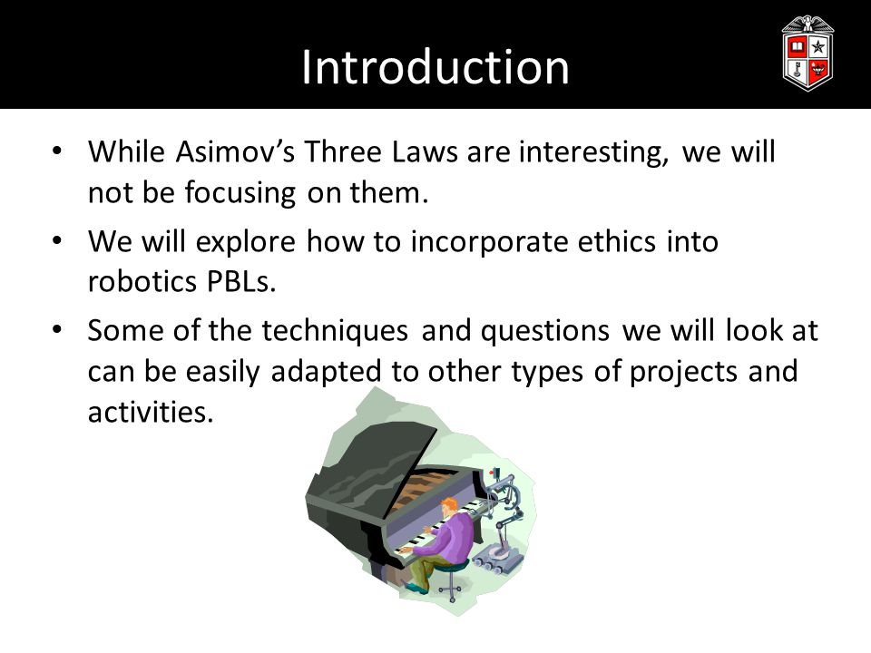 Introduction While Asimov's Three Laws are interesting, we will not be focusing on them. We will explore how to incorporate ethics into robotics PBLs.