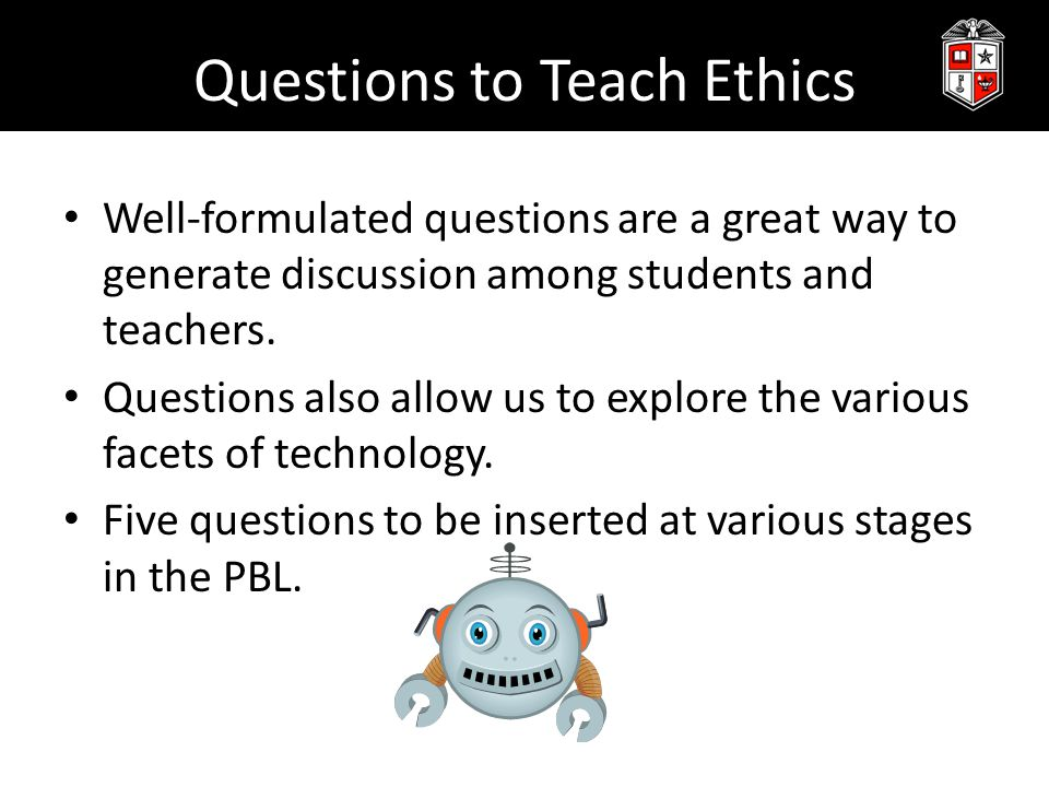 Questions to Teach Ethics Well-formulated questions are a great way to generate discussion among students and teachers.