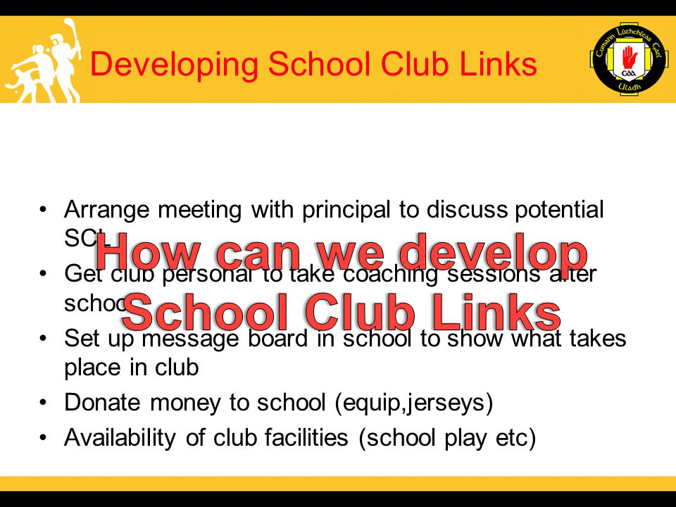Developing School Club Links Arrange meeting with principal to discuss potential SCL Get club personal to take coaching sessions after school Set up message board in school to show what takes place in club Donate money to school (equip,jerseys) Availability of club facilities (school play etc)