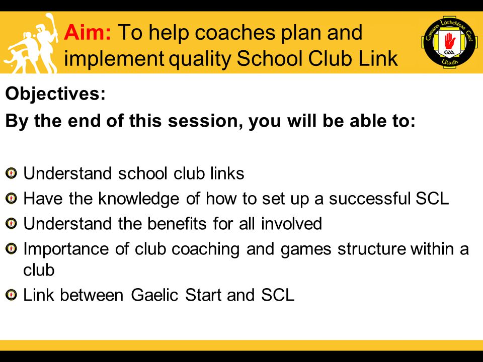 Aim: To help coaches plan and implement quality School Club Link Objectives: By the end of this session, you will be able to: Understand school club links Have the knowledge of how to set up a successful SCL Understand the benefits for all involved Importance of club coaching and games structure within a club Link between Gaelic Start and SCL