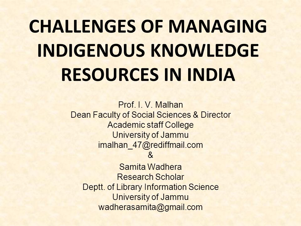 CHALLENGES OF MANAGING INDIGENOUS KNOWLEDGE RESOURCES IN INDIA Prof. I. V. Malhan Dean Faculty of Social Sciences & Director Academic staff College Un