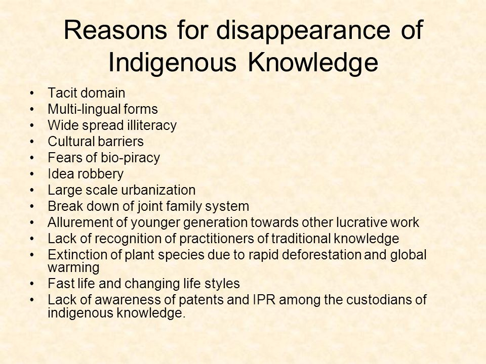 Reasons for disappearance of Indigenous Knowledge Tacit domain Multi-lingual forms Wide spread illiteracy Cultural barriers Fears of bio-piracy Idea robbery Large scale urbanization Break down of joint family system Allurement of younger generation towards other lucrative work Lack of recognition of practitioners of traditional knowledge Extinction of plant species due to rapid deforestation and global warming Fast life and changing life styles Lack of awareness of patents and IPR among the custodians of indigenous knowledge.