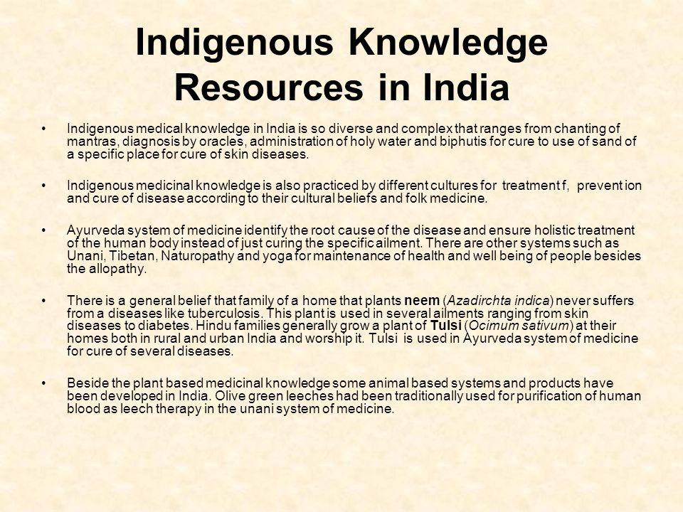Indigenous Knowledge Resources in India Indigenous medical knowledge in India is so diverse and complex that ranges from chanting of mantras, diagnosis by oracles, administration of holy water and biphutis for cure to use of sand of a specific place for cure of skin diseases.