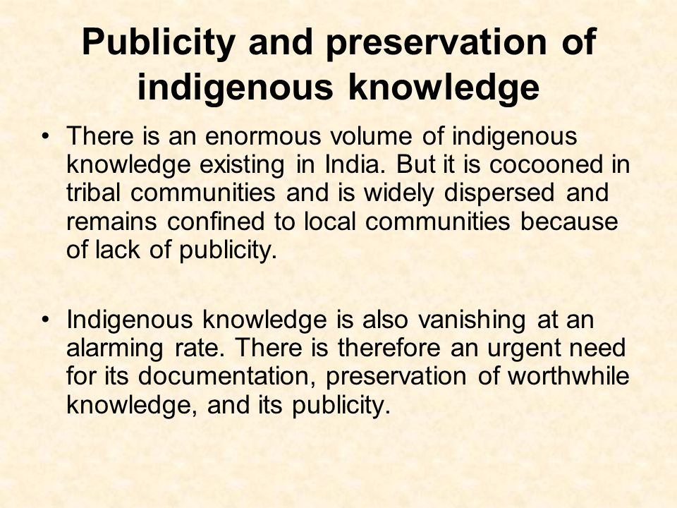 Publicity and preservation of indigenous knowledge There is an enormous volume of indigenous knowledge existing in India. But it is cocooned in tribal