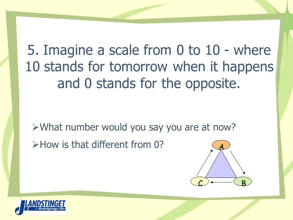 5. Imagine a scale from 0 to 10 - where 10 stands for tomorrow when it happens and 0 stands for the opposite.  What number would you say you are at n