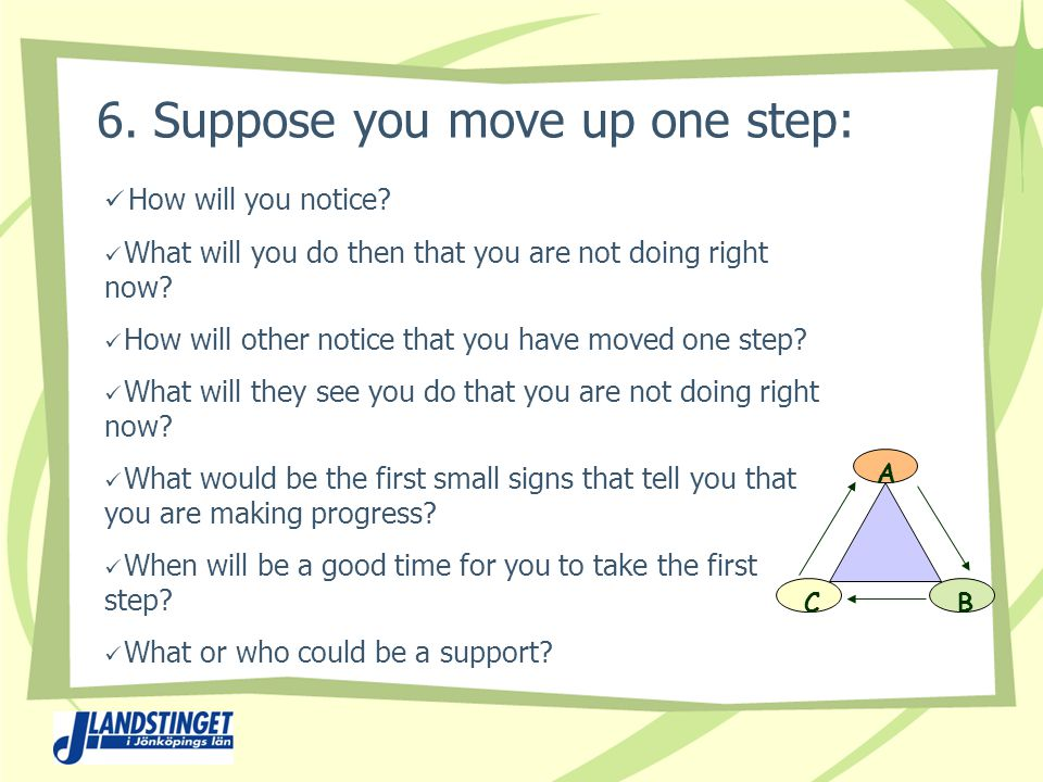 6. Suppose you move up one step: How will you notice.