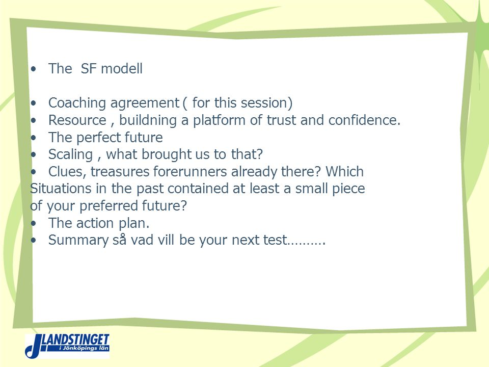 The SF modell Coaching agreement ( for this session) Resource, buildning a platform of trust and confidence.