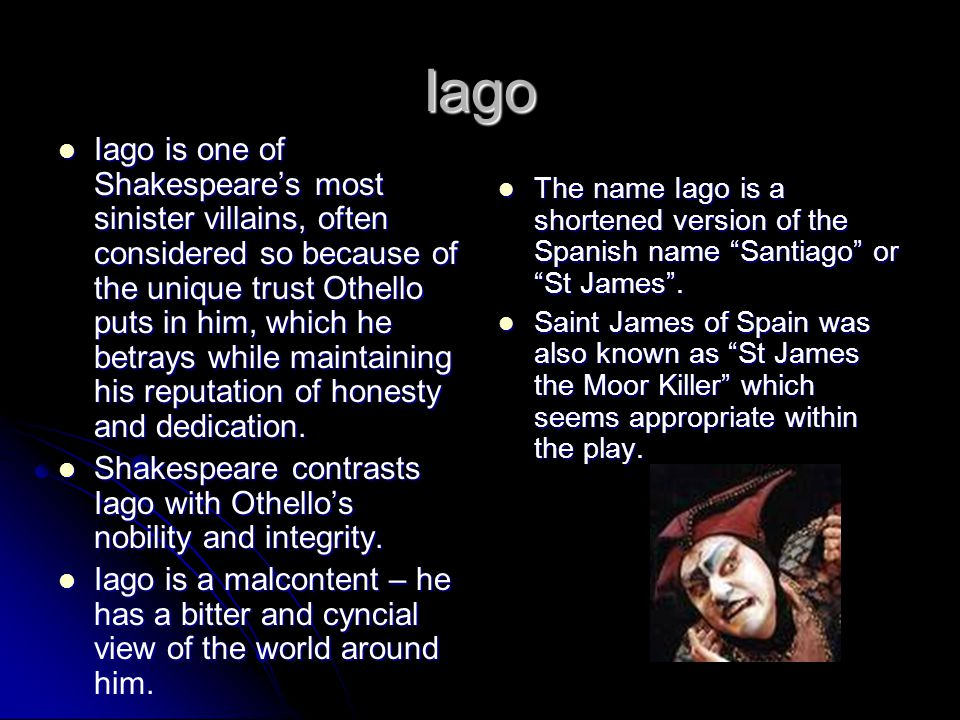Iago Iago is one of Shakespeare's most sinister villains, often considered so because of the unique trust Othello puts in him, which he betrays while maintaining his reputation of honesty and dedication.